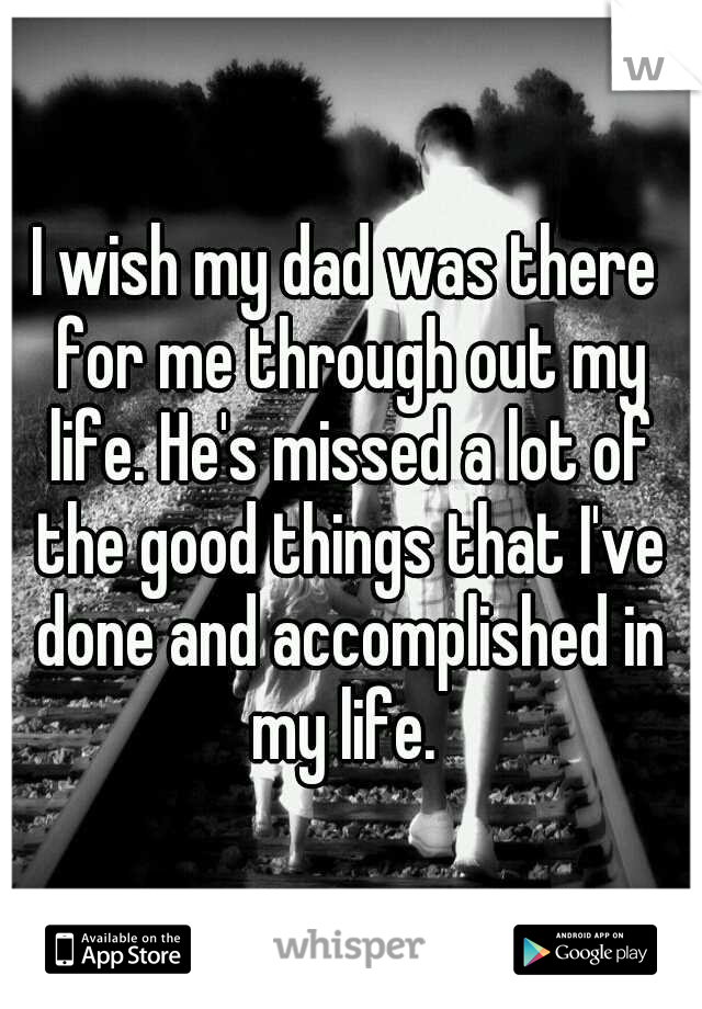 I wish my dad was there for me through out my life. He's missed a lot of the good things that I've done and accomplished in my life.