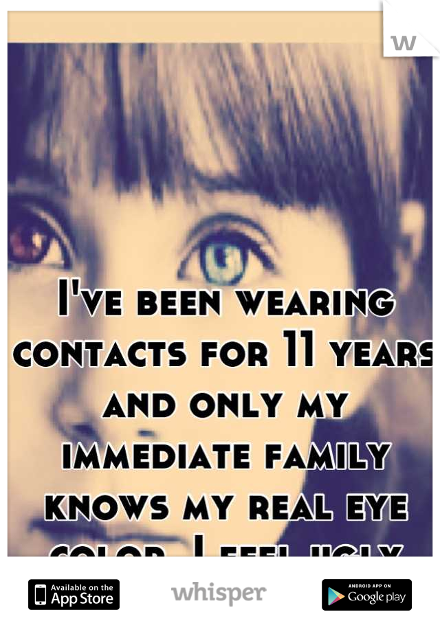 I've been wearing contacts for 11 years and only my immediate family knows my real eye color. I feel ugly without my contacts.