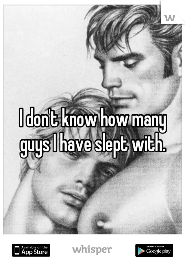 I don't know how many guys I have slept with.