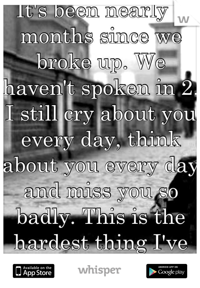 It's been nearly 4 months since we broke up. We haven't spoken in 2. I still cry about you every day, think about you every day and miss you so badly. This is the hardest thing I've ever been through.
