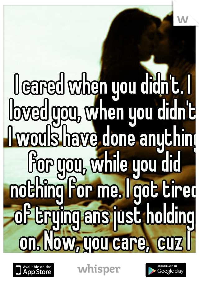 I cared when you didn't. I loved you, when you didn't. I wouls have done anything for you, while you did nothing for me. I got tired of trying ans just holding on. Now, you care,  cuz I walked away.