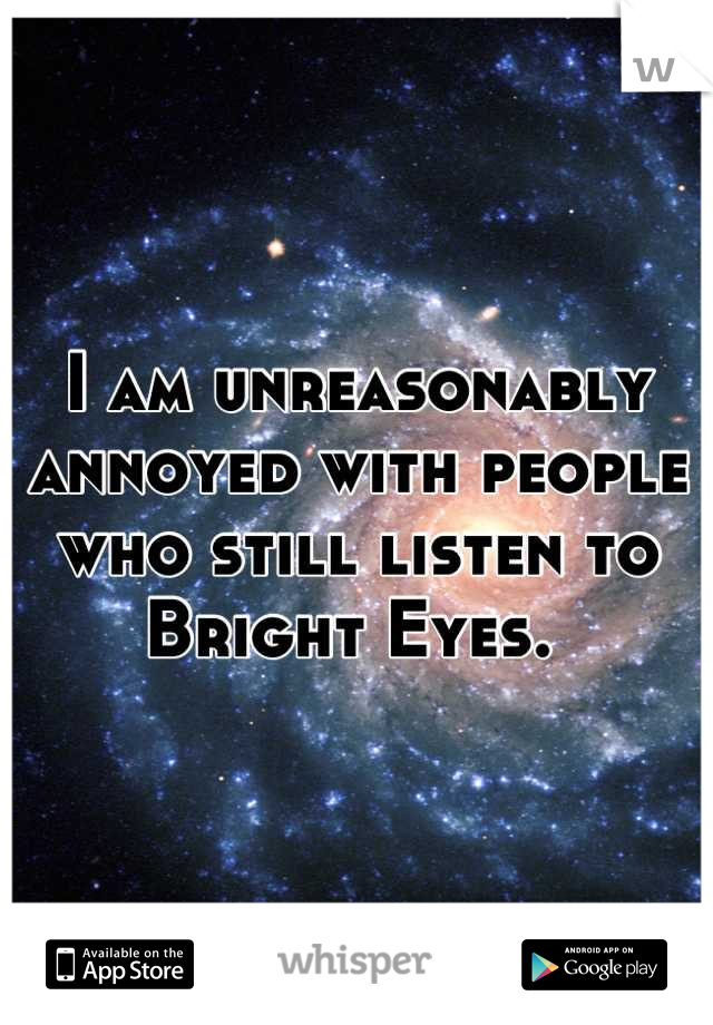 I am unreasonably annoyed with people who still listen to Bright Eyes.
