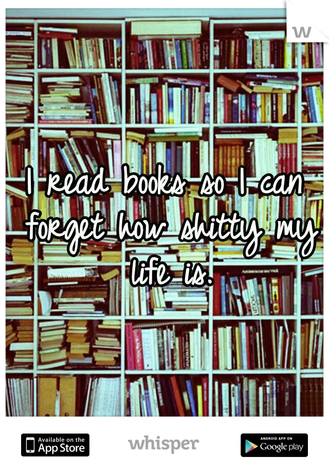 I read books so I can forget how shitty my life is.