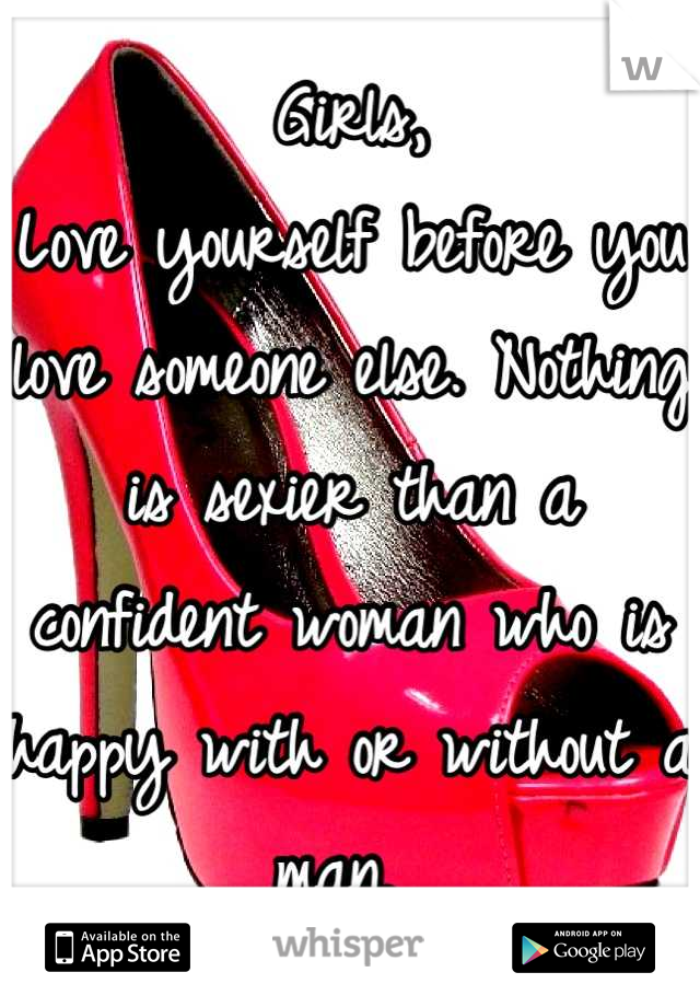 Girls,  Love yourself before you love someone else. Nothing is sexier than a confident woman who is happy with or without a man.