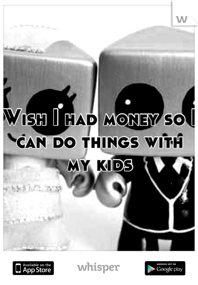 Wish I had money so I can do things with my kids