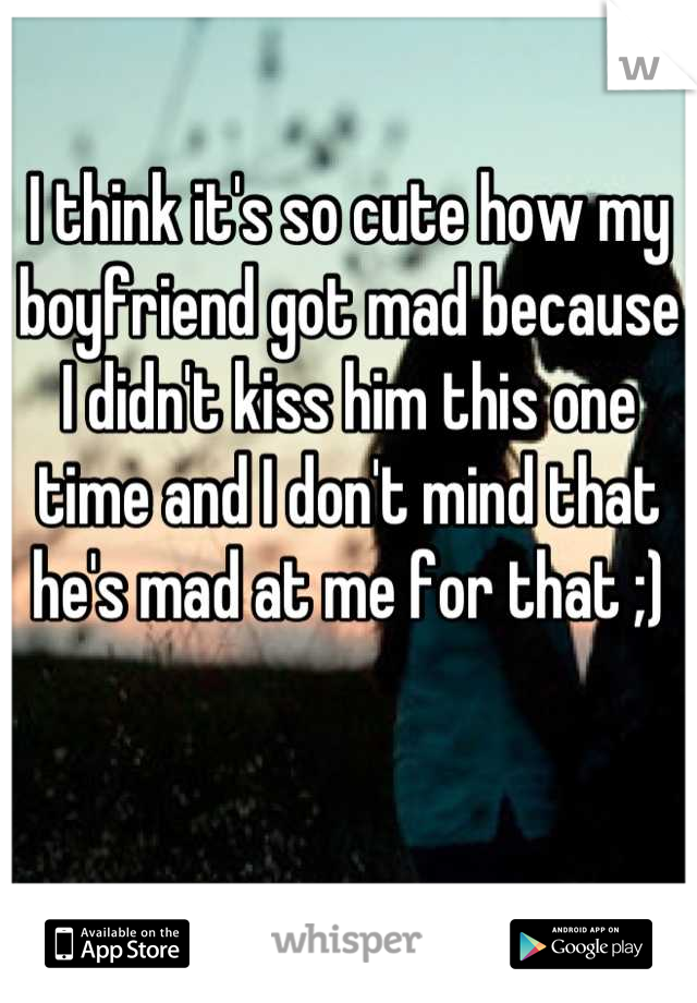 I think it's so cute how my boyfriend got mad because I didn't kiss him this one time and I don't mind that he's mad at me for that ;)