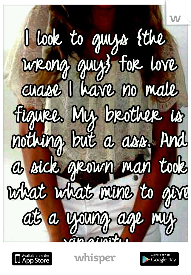 I look to guys {the wrong guy} for love cuase I have no male figure. My brother is nothing but a ass. And a sick grown man took what what mine to give at a young age my virginity.