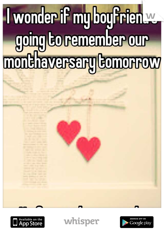 I wonder if my boyfriend's going to remember our monthaversary tomorrow        He forgot last month