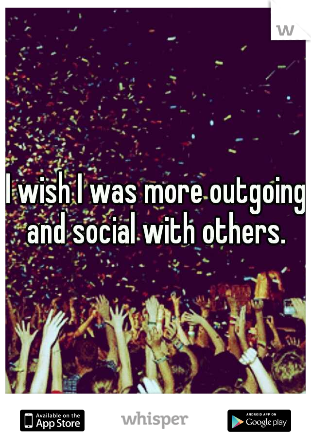 I wish I was more outgoing and social with others.