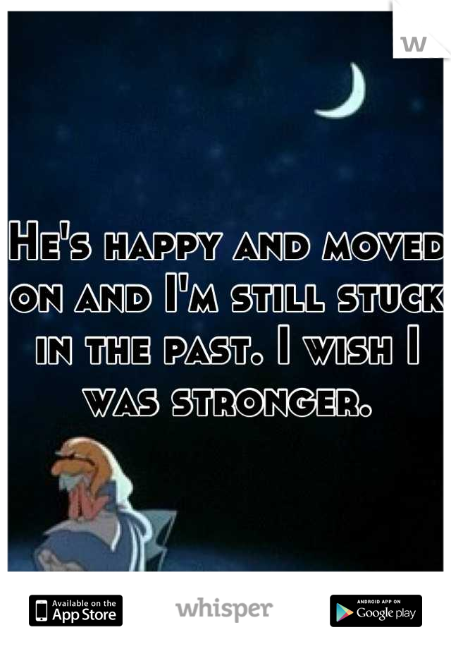 He's happy and moved on and I'm still stuck in the past. I wish I was stronger.