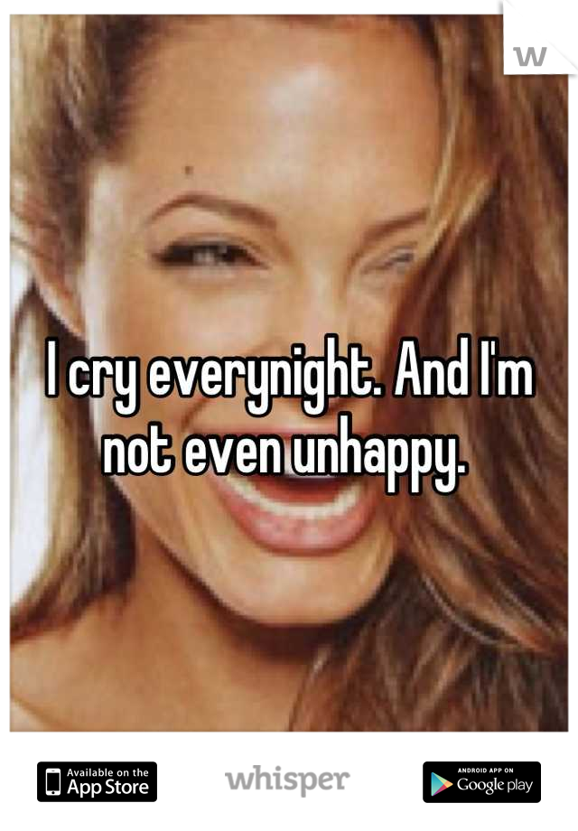 I cry everynight. And I'm not even unhappy.