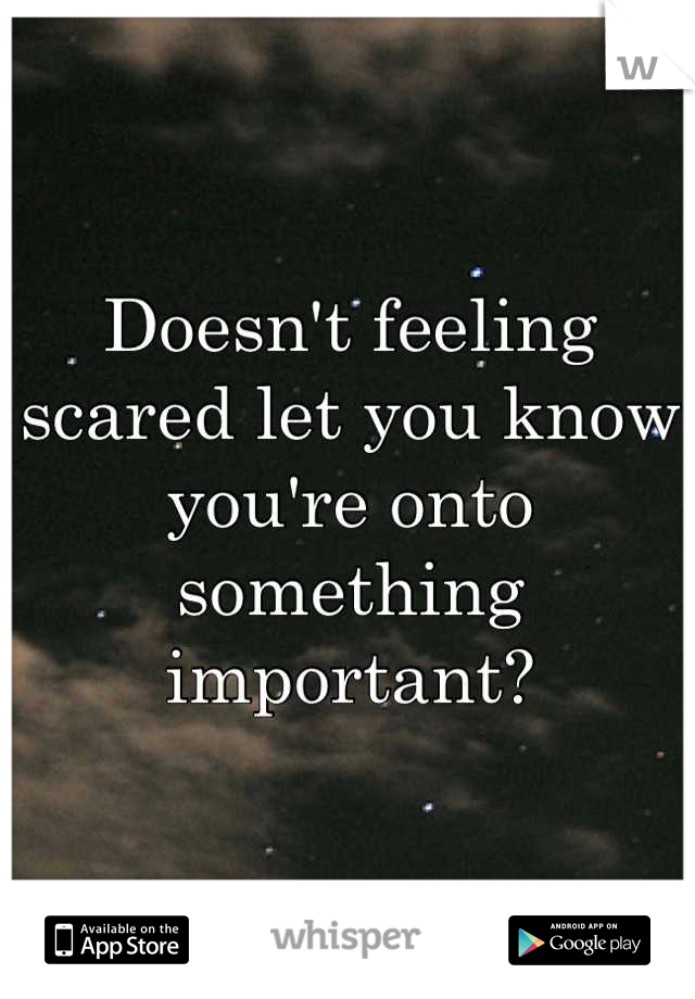 Doesn't feeling scared let you know you're onto something important?