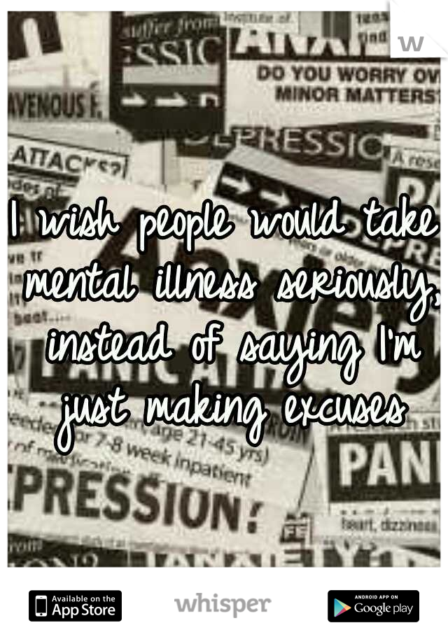 I wish people would take mental illness seriously, instead of saying I'm just making excuses