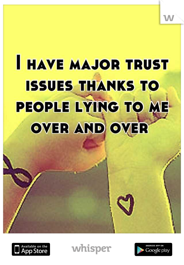 I have major trust issues thanks to people lying to me over and over