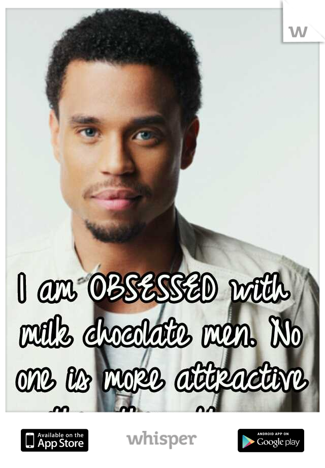 I am OBSESSED with milk chocolate men. No one is more attractive then them. Yumm.