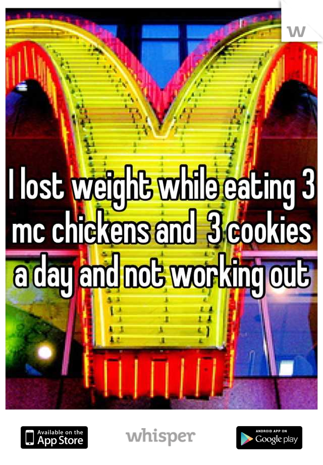 I lost weight while eating 3 mc chickens and  3 cookies a day and not working out