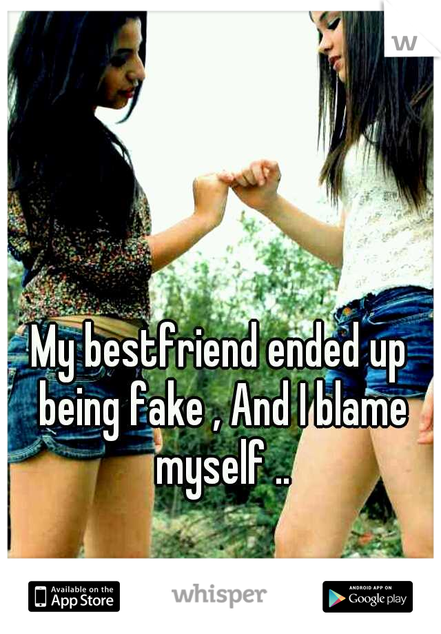 My bestfriend ended up being fake , And I blame myself ..