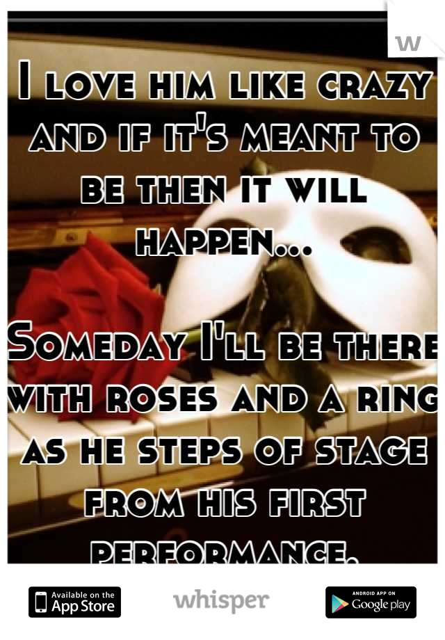 I love him like crazy and if it's meant to be then it will happen...  Someday I'll be there with roses and a ring as he steps of stage from his first performance.