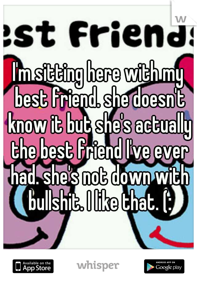 I'm sitting here with my best friend. she doesn't know it but she's actually the best friend I've ever had. she's not down with bullshit. I like that. (:
