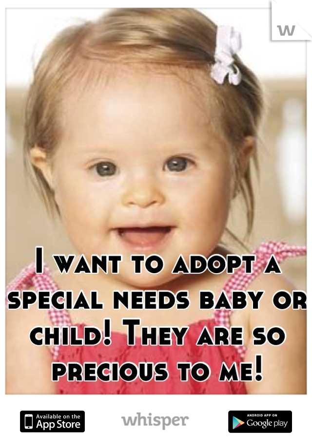 I want to adopt a special needs baby or child! They are so precious to me!