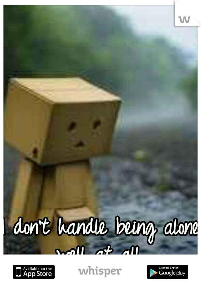 I don't handle being alone well at all.