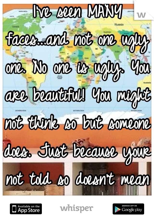 I've seen MANY faces...and not one ugly one. No one is ugly. You are beautiful! You might not think so but someone does. Just because your not told so doesn't mean ur not. Ur beautiful inside and out!