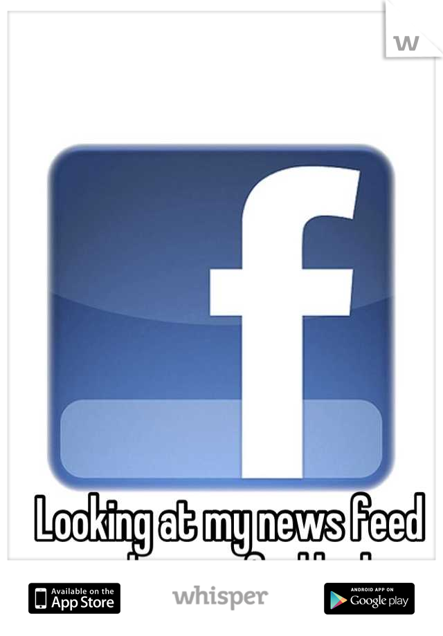 Looking at my news feed makes me feel bad.