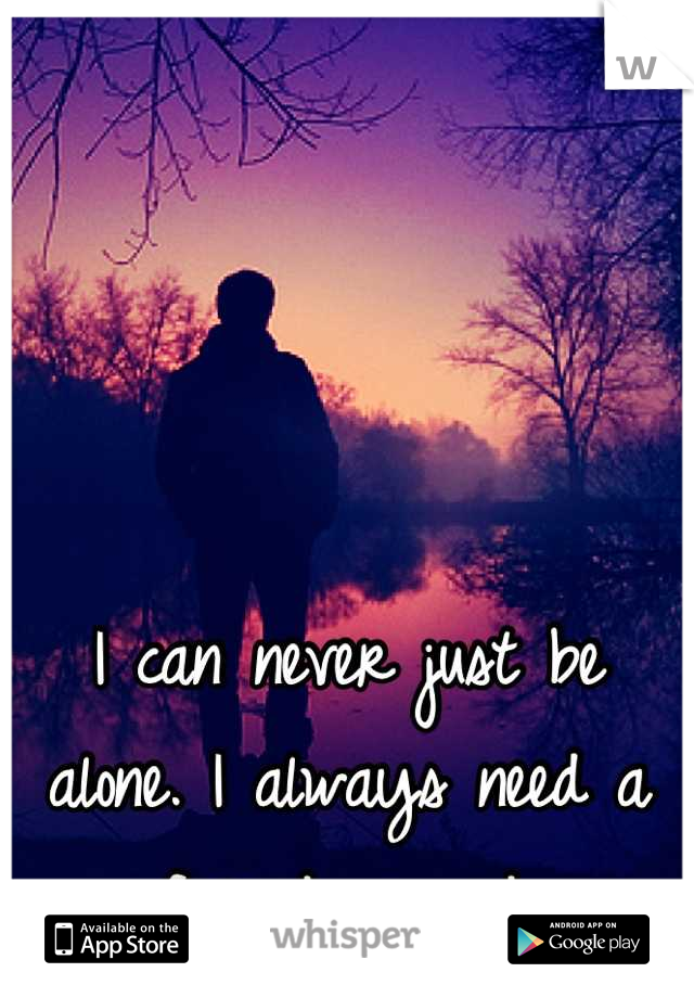 I can never just be alone. I always need a friend around.