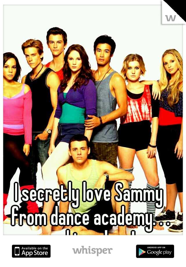 I secretly love Sammy from dance academy. . . and im a boy !