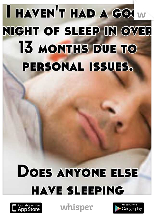 I haven't had a good night of sleep in over 13 months due to personal issues.       Does anyone else have sleeping problems?
