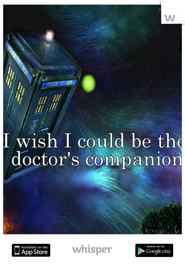 I wish I could be the doctor's companion