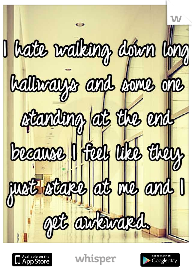 I hate walking down long hallways and some one standing at the end because I feel like they just stare at me and I get awkward.