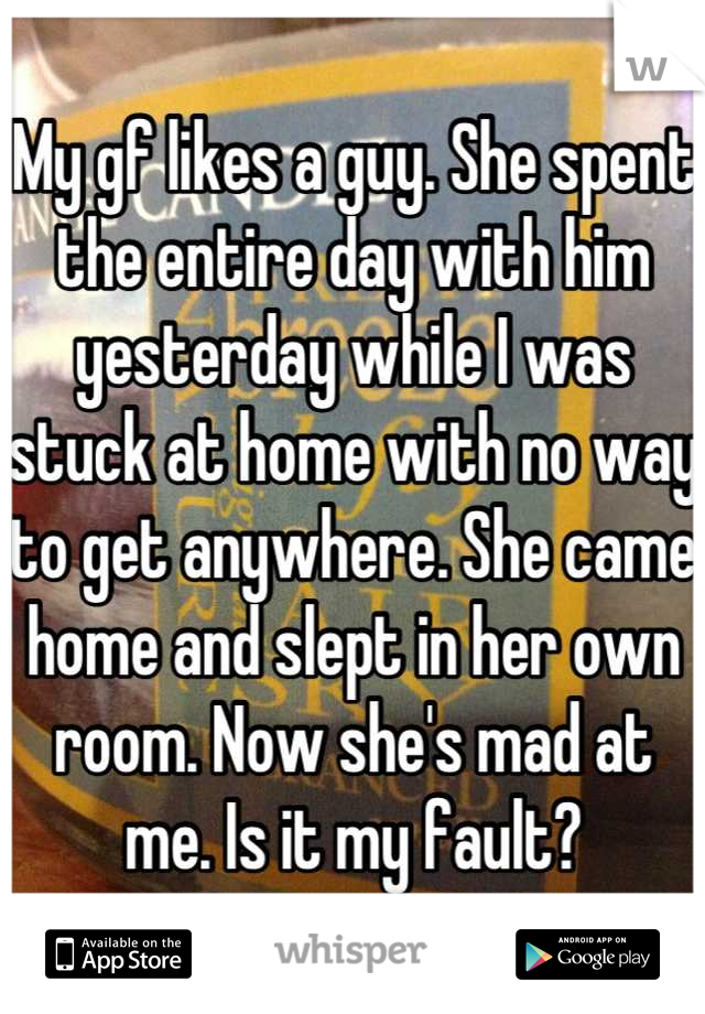 My gf likes a guy. She spent the entire day with him yesterday while I was stuck at home with no way to get anywhere. She came home and slept in her own room. Now she's mad at me. Is it my fault?