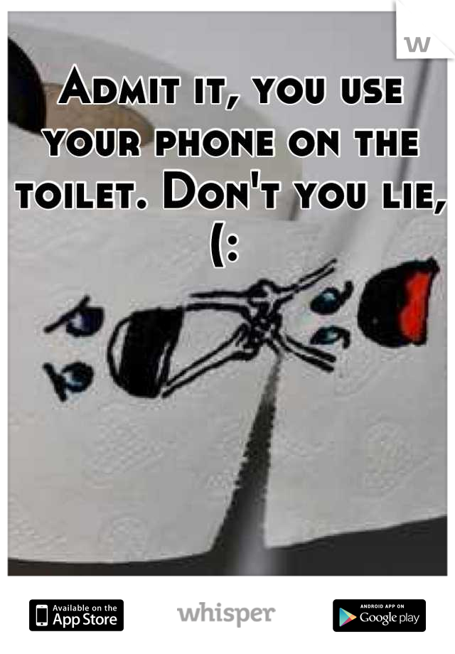 Admit it, you use your phone on the toilet. Don't you lie, (: