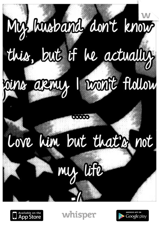 My husband don't know this, but if he actually joins army I won't flollow .....  Love him but that's not my life  =(