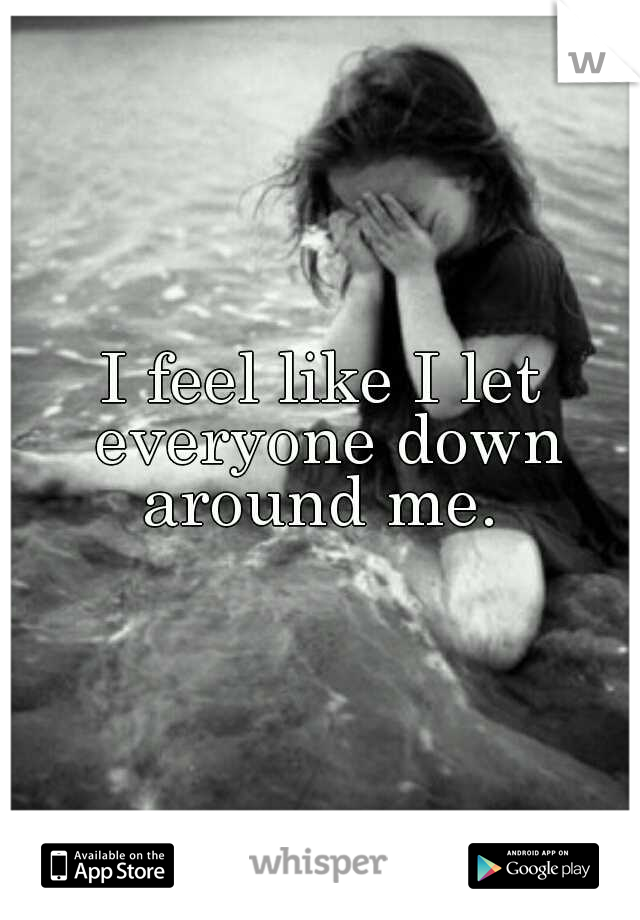 I feel like I let everyone down around me.