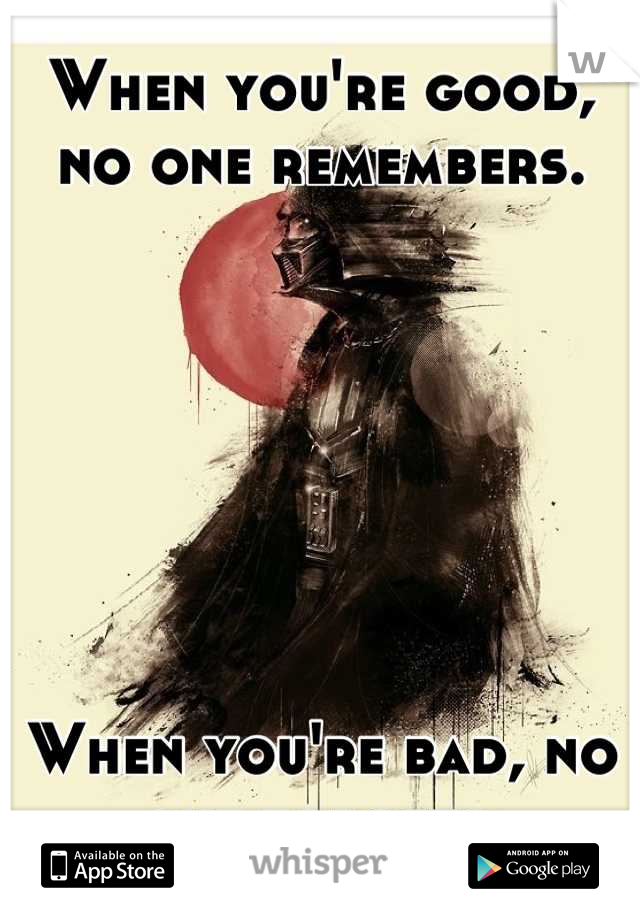 When you're good, no one remembers.        When you're bad, no one forgets.