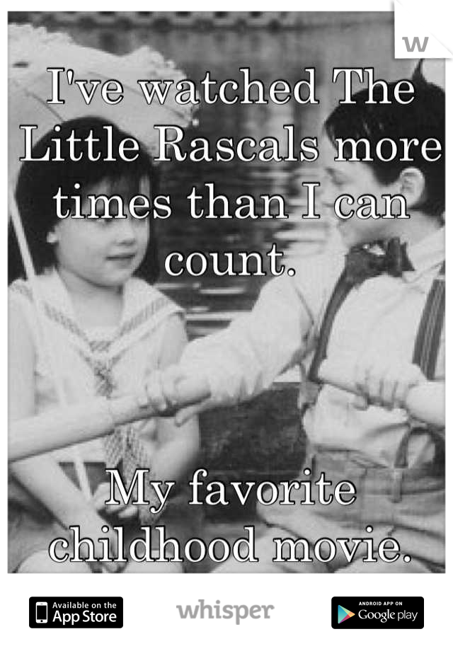 I've watched The Little Rascals more times than I can count.    My favorite childhood movie.