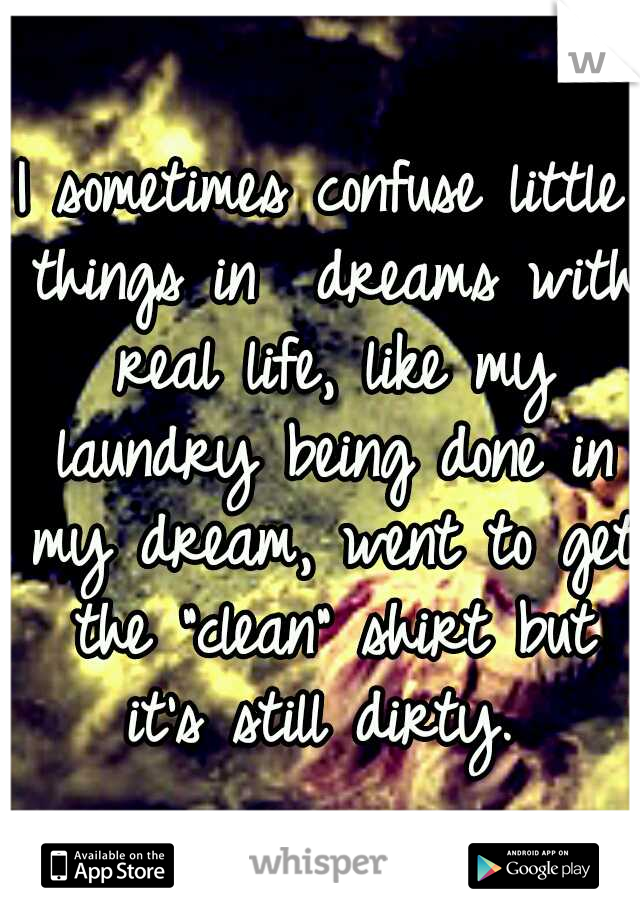 "I sometimes confuse little things in  dreams with real life, like my laundry being done in my dream, went to get the ""clean"" shirt but it's still dirty."