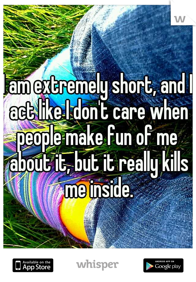 I am extremely short, and I act like I don't care when people make fun of me  about it, but it really kills me inside.