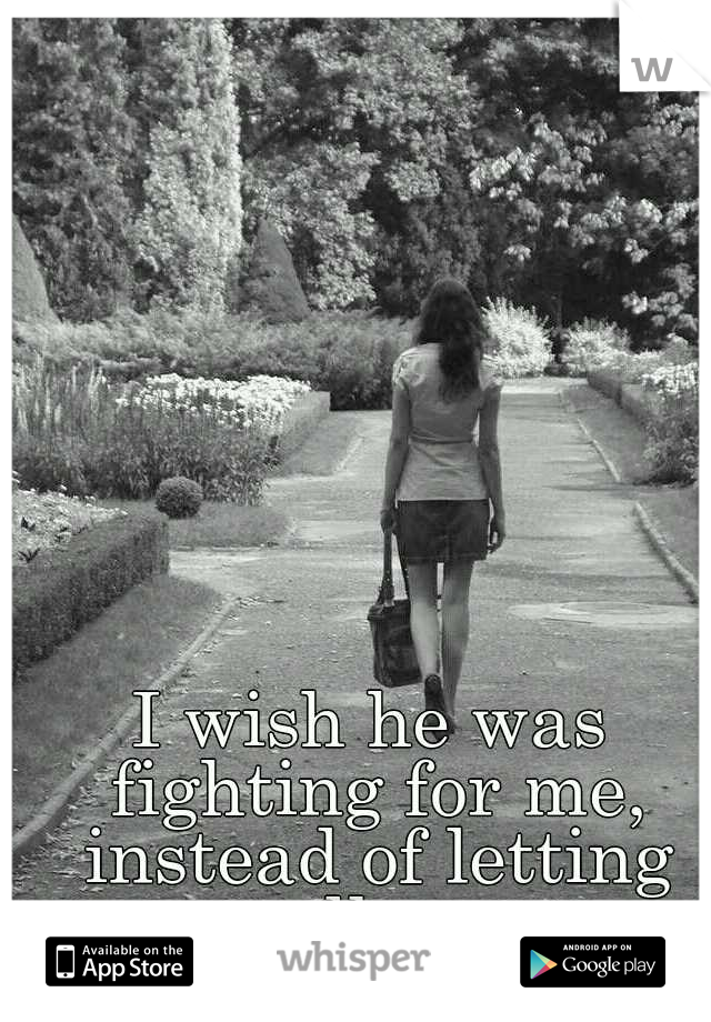 I wish he was fighting for me, instead of letting me walk away...