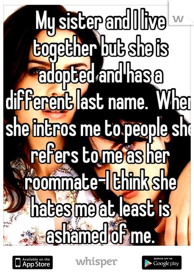 My sister and I live together but she is adopted and has a different last name.  When she intros me to people she refers to me as her roommate-I think she hates me at least is ashamed of me.