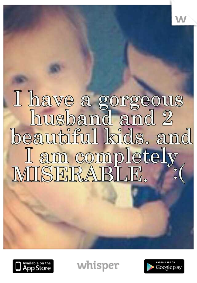 I have a gorgeous husband and 2 beautiful kids. and I am completely MISERABLE.    :(