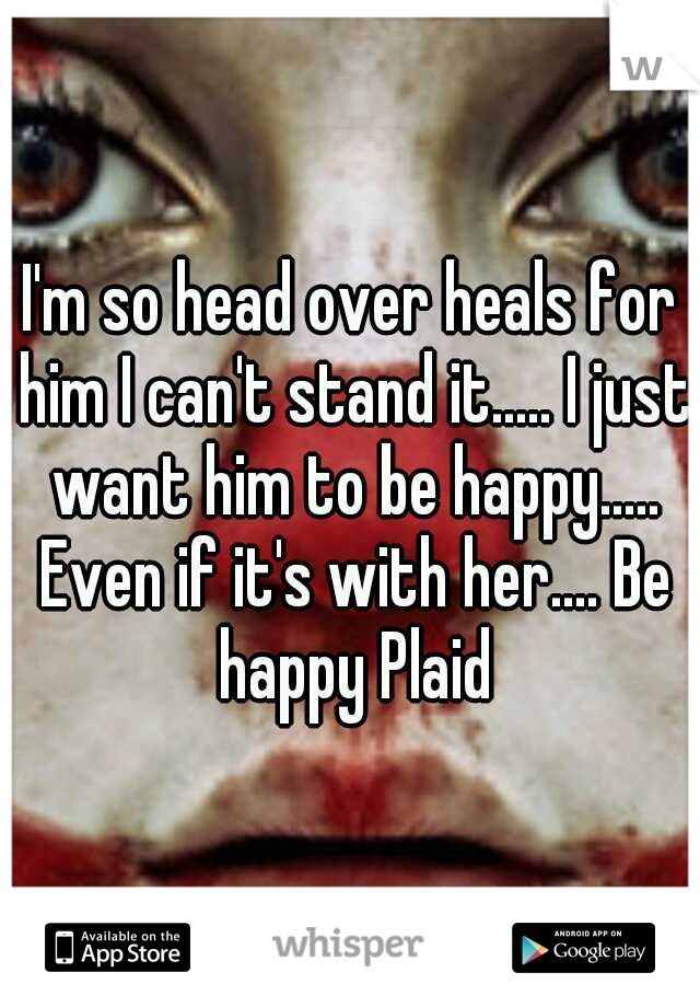 I'm so head over heals for him I can't stand it..... I just want him to be happy..... Even if it's with her.... Be happy Plaid