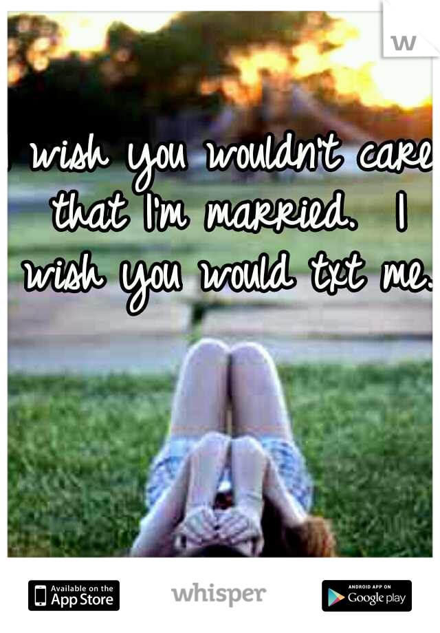 I wish you wouldn't care that I'm married.  I wish you would txt me.