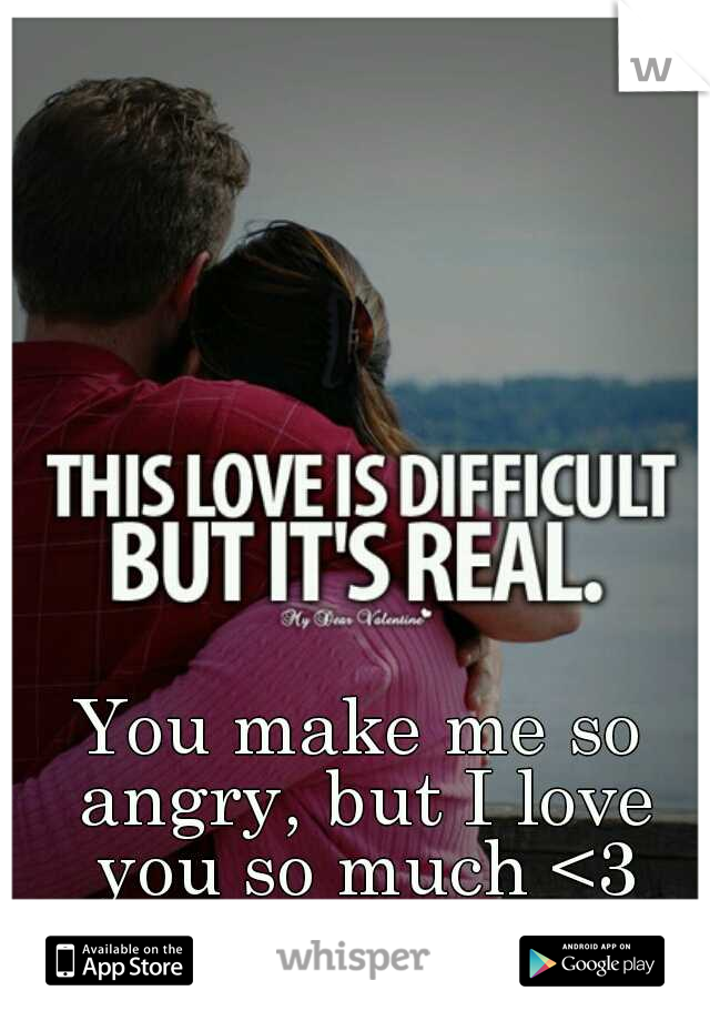 You make me so angry, but I love you so much <3