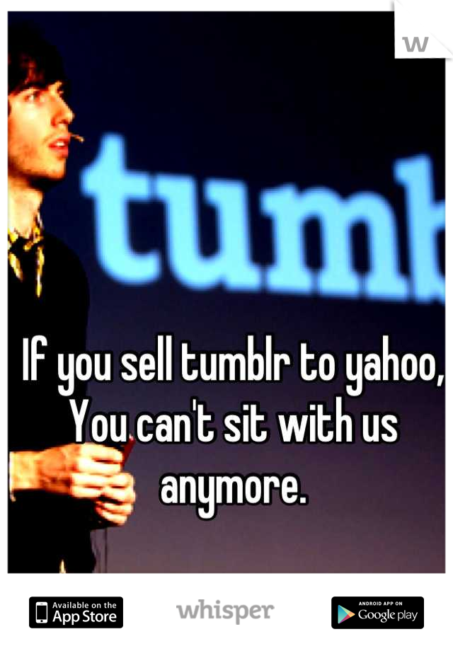 If you sell tumblr to yahoo, You can't sit with us anymore.