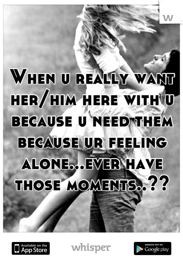 When u really want her/him here with u because u need them because ur feeling alone...ever have those moments..??