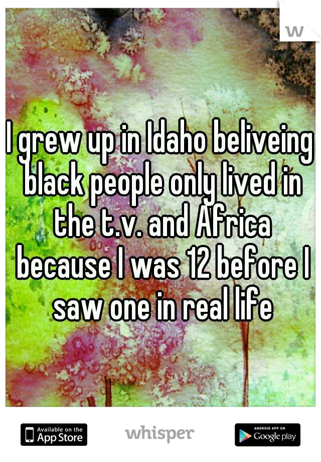 I grew up in Idaho beliveing black people only lived in the t.v. and Africa because I was 12 before I saw one in real life