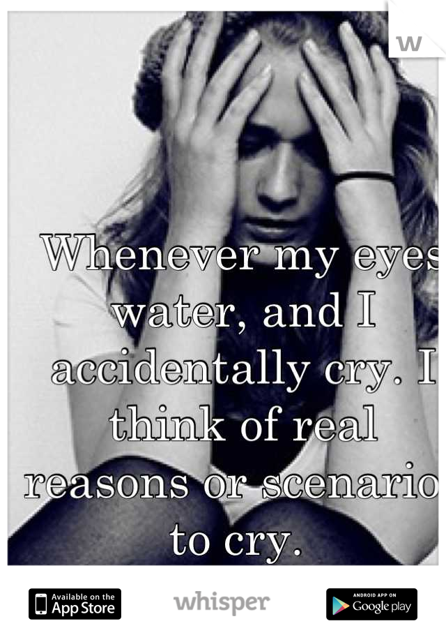 Whenever my eyes water, and I accidentally cry. I think of real reasons or scenarios to cry.